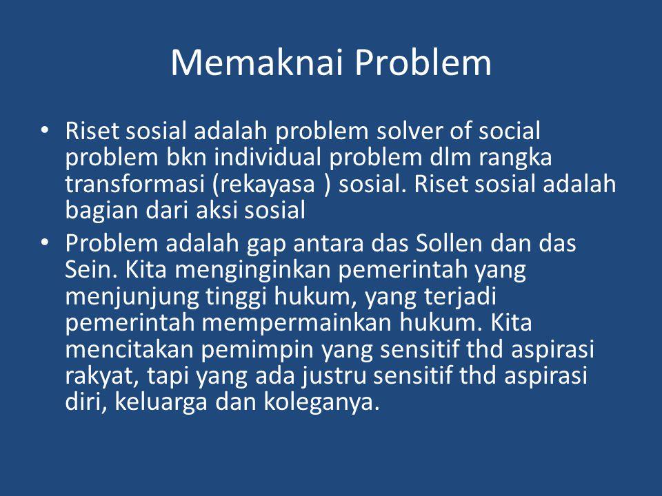 Memaknai Problem Riset sosial adalah problem solver of social problem bkn individual problem dlm rangka transformasi (rekayasa ) sosial.