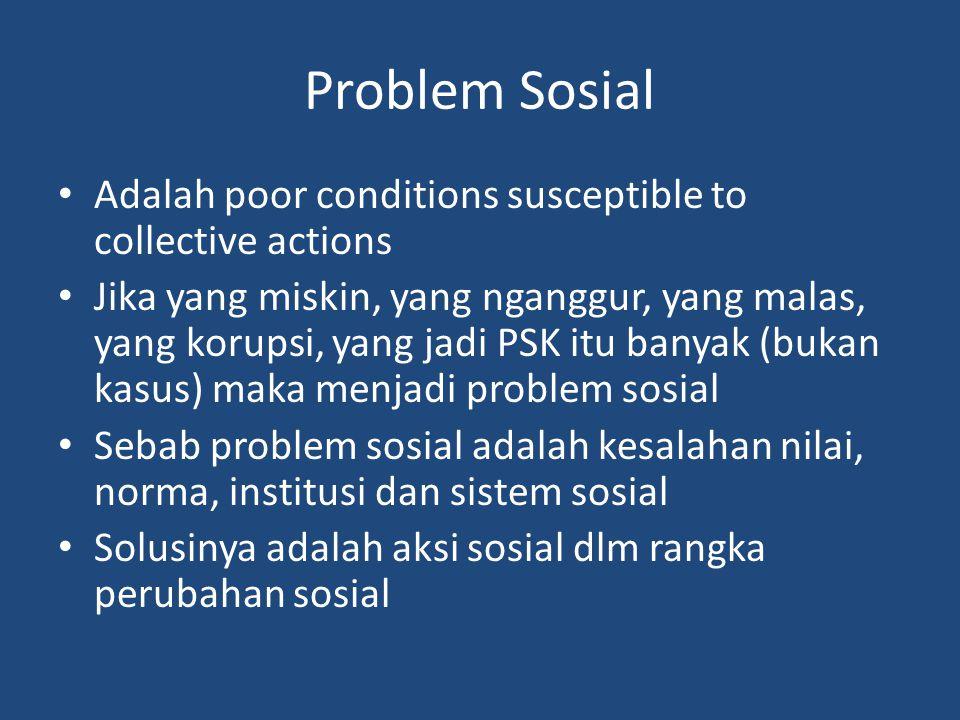 Problem Sosial Adalah poor conditions susceptible to collective actions Jika yang miskin, yang nganggur, yang malas, yang korupsi, yang jadi PSK itu banyak (bukan kasus) maka menjadi problem sosial Sebab problem sosial adalah kesalahan nilai, norma, institusi dan sistem sosial Solusinya adalah aksi sosial dlm rangka perubahan sosial
