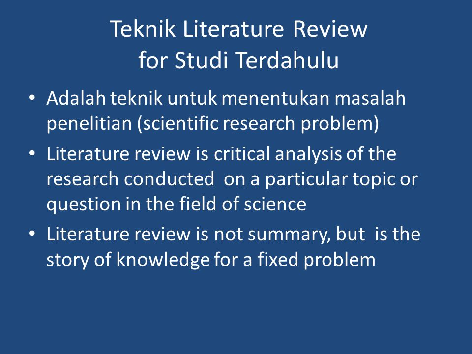 Teknik Literature Review for Studi Terdahulu Adalah teknik untuk menentukan masalah penelitian (scientific research problem) Literature review is crit