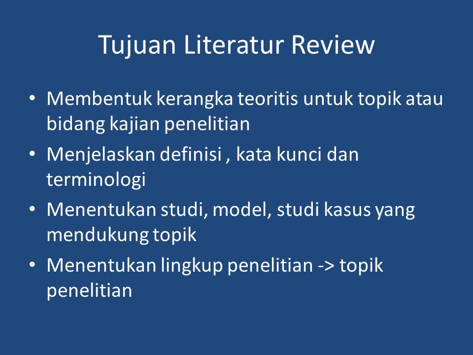 Tujuan Literatur Review Membentuk kerangka teoritis untuk topik atau bidang kajian penelitian Menjelaskan definisi, kata kunci dan terminologi Menentukan studi, model, studi kasus yang mendukung topik Menentukan lingkup penelitian -> topik penelitian