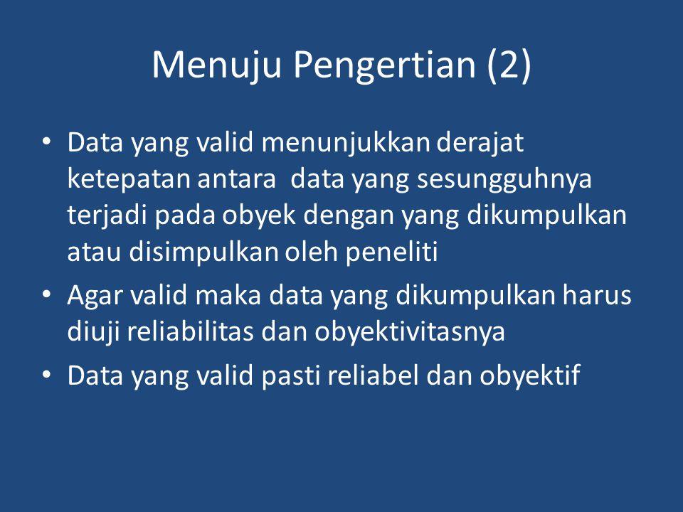 Menuju Pengertian (2) Data yang valid menunjukkan derajat ketepatan antara data yang sesungguhnya terjadi pada obyek dengan yang dikumpulkan atau disimpulkan oleh peneliti Agar valid maka data yang dikumpulkan harus diuji reliabilitas dan obyektivitasnya Data yang valid pasti reliabel dan obyektif