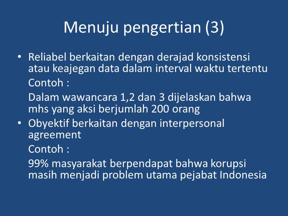 Menuju pengertian (3) Reliabel berkaitan dengan derajad konsistensi atau keajegan data dalam interval waktu tertentu Contoh : Dalam wawancara 1,2 dan 3 dijelaskan bahwa mhs yang aksi berjumlah 200 orang Obyektif berkaitan dengan interpersonal agreement Contoh : 99% masyarakat berpendapat bahwa korupsi masih menjadi problem utama pejabat Indonesia