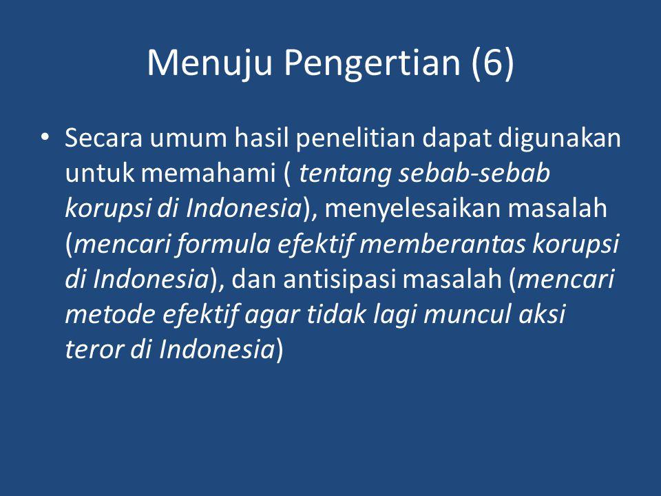 Menuju Pengertian (6) Secara umum hasil penelitian dapat digunakan untuk memahami ( tentang sebab-sebab korupsi di Indonesia), menyelesaikan masalah (mencari formula efektif memberantas korupsi di Indonesia), dan antisipasi masalah (mencari metode efektif agar tidak lagi muncul aksi teror di Indonesia)