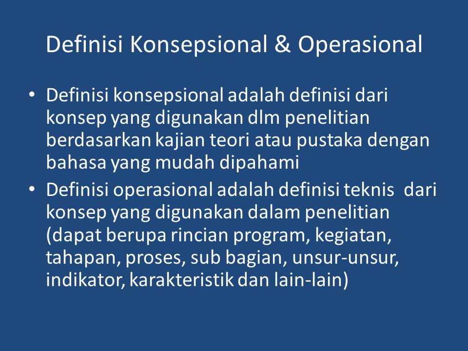 Definisi Konsepsional & Operasional Definisi konsepsional adalah definisi dari konsep yang digunakan dlm penelitian berdasarkan kajian teori atau pustaka dengan bahasa yang mudah dipahami Definisi operasional adalah definisi teknis dari konsep yang digunakan dalam penelitian (dapat berupa rincian program, kegiatan, tahapan, proses, sub bagian, unsur-unsur, indikator, karakteristik dan lain-lain)