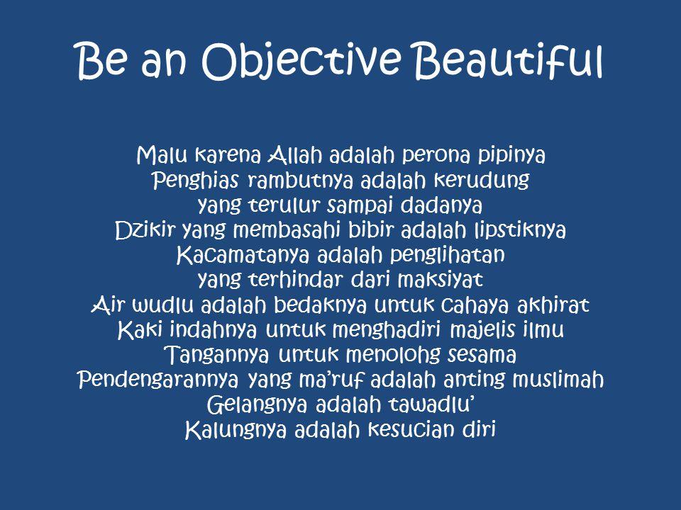 Be an Objective Beautiful Malu karena Allah adalah perona pipinya Penghias rambutnya adalah kerudung yang terulur sampai dadanya Dzikir yang membasahi bibir adalah lipstiknya Kacamatanya adalah penglihatan yang terhindar dari maksiyat Air wudlu adalah bedaknya untuk cahaya akhirat Kaki indahnya untuk menghadiri majelis ilmu Tangannya untuk menolohg sesama Pendengarannya yang ma'ruf adalah anting muslimah Gelangnya adalah tawadlu' Kalungnya adalah kesucian diri
