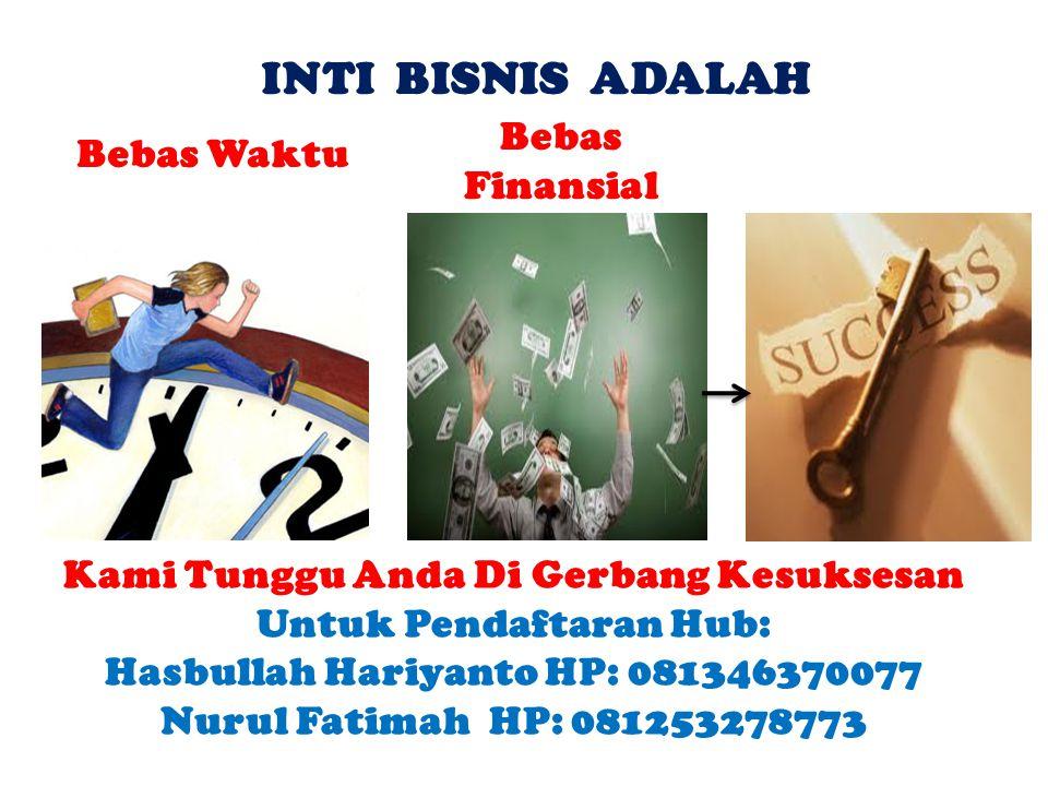 INTI BISNIS ADALAH Bebas Finansial Bebas Waktu Kami Tunggu Anda Di Gerbang Kesuksesan Untuk Pendaftaran Hub: Hasbullah Hariyanto HP: 081346370077 Nurul Fatimah HP: 081253278773