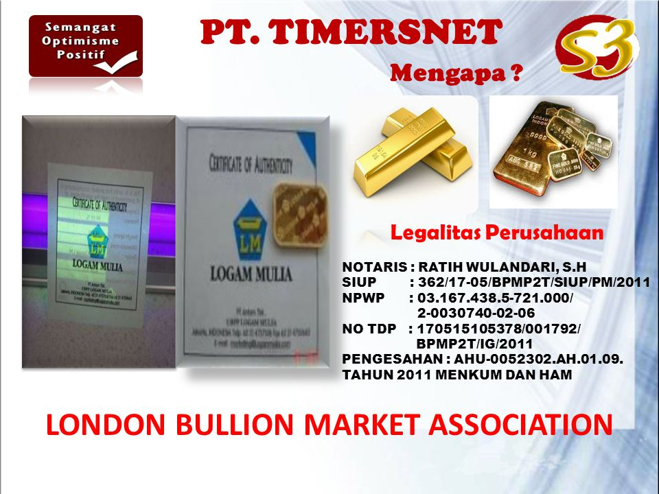 LONDON BULLION MARKET ASSOCIATION Legalitas Perusahaan NOTARIS : RATIH WULANDARI, S.H SIUP : 362/17-05/BPMP2T/SIUP/PM/2011 NPWP : 03.167.438.5-721.000