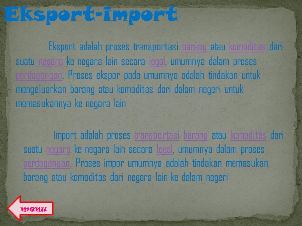 Eksport-import E ksport adalah proses transportasi barang atau komoditas dari suatu negara ke negara lain secara legal, umumnya dalam proses perdagangan.