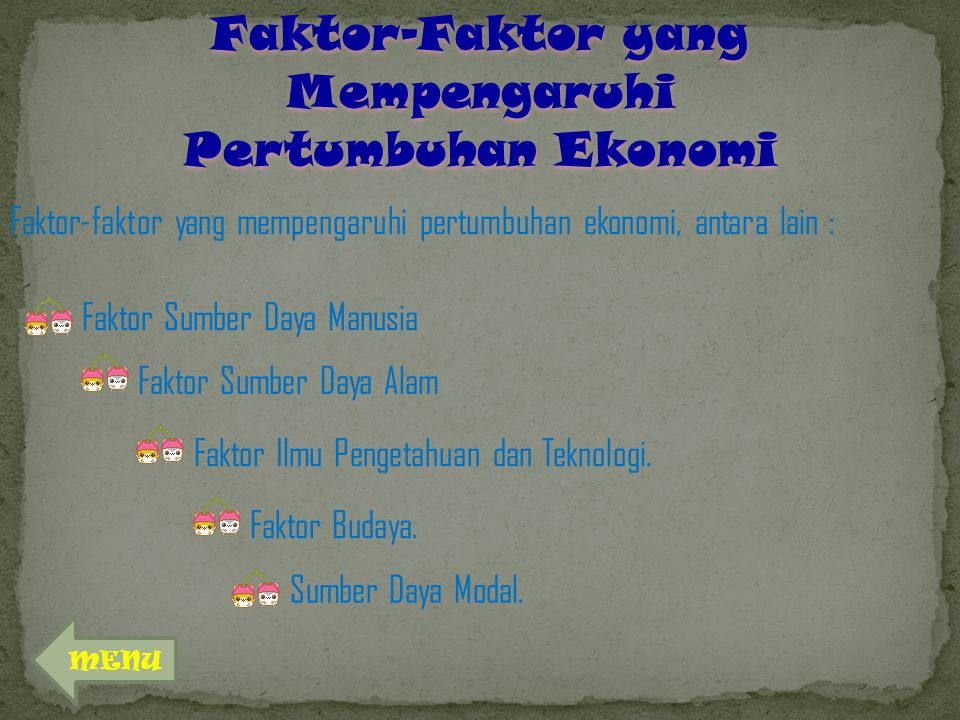 Faktor-Faktor yang Mempengaruhi Pertumbuhan Ekonomi Faktor-faktor yang mempengaruhi pertumbuhan ekonomi, antara lain : Faktor Sumber Daya Manusia Faktor Sumber Daya Alam Faktor Ilmu Pengetahuan dan Teknologi.