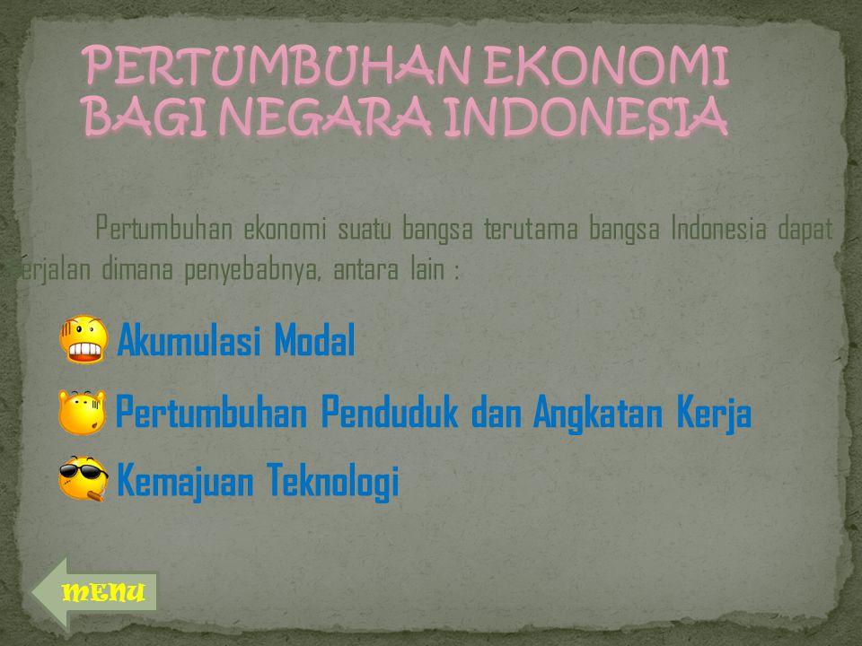 Pertumbuhan ekonomi suatu bangsa terutama bangsa Indonesia dapat berjalan dimana penyebabnya, antara lain : Akumulasi Modal Pertumbuhan Penduduk dan Angkatan Kerja Kemajuan Teknologi MENU