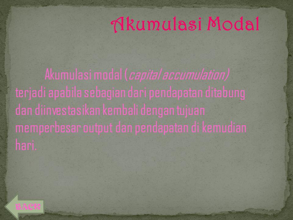 Akumulasi Modal Akumulasi modal (capital accumulation) terjadi apabila sebagian dari pendapatan ditabung dan diinvestasikan kembali dengan tujuan memperbesar output dan pendapatan di kemudian hari.