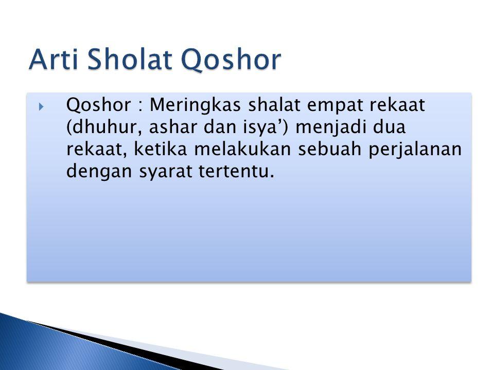  Qoshor : Meringkas shalat empat rekaat (dhuhur, ashar dan isya') menjadi dua rekaat, ketika melakukan sebuah perjalanan dengan syarat tertentu.