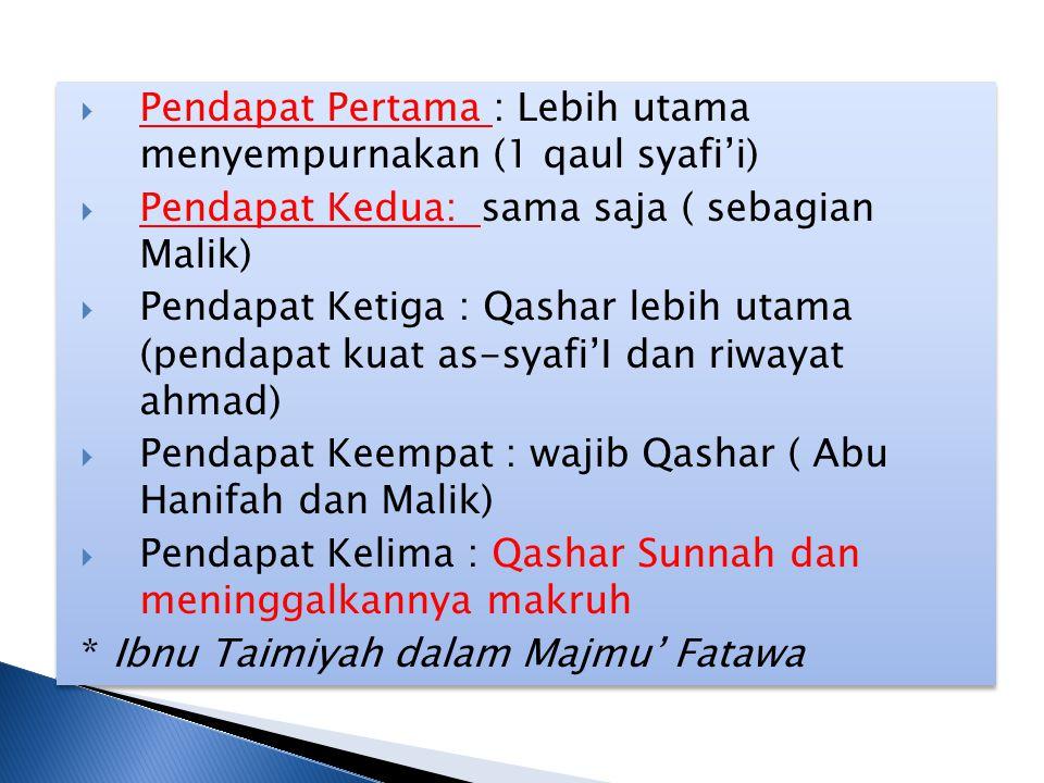  Pendapat Pertama : Lebih utama menyempurnakan (1 qaul syafi'i)  Pendapat Kedua: sama saja ( sebagian Malik)  Pendapat Ketiga : Qashar lebih utama (pendapat kuat as-syafi'I dan riwayat ahmad)  Pendapat Keempat : wajib Qashar ( Abu Hanifah dan Malik)  Pendapat Kelima : Qashar Sunnah dan meninggalkannya makruh * Ibnu Taimiyah dalam Majmu' Fatawa  Pendapat Pertama : Lebih utama menyempurnakan (1 qaul syafi'i)  Pendapat Kedua: sama saja ( sebagian Malik)  Pendapat Ketiga : Qashar lebih utama (pendapat kuat as-syafi'I dan riwayat ahmad)  Pendapat Keempat : wajib Qashar ( Abu Hanifah dan Malik)  Pendapat Kelima : Qashar Sunnah dan meninggalkannya makruh * Ibnu Taimiyah dalam Majmu' Fatawa