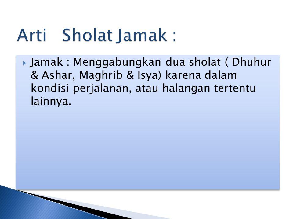  Jamak : Menggabungkan dua sholat ( Dhuhur & Ashar, Maghrib & Isya) karena dalam kondisi perjalanan, atau halangan tertentu lainnya.