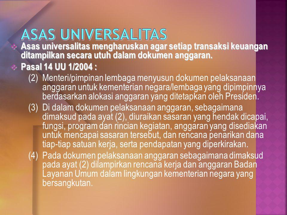  Asas universalitas mengharuskan agar setiap transaksi keuangan ditampilkan secara utuh dalam dokumen anggaran.  Pasal 14 UU 1/2004 : (2) Menteri/pi