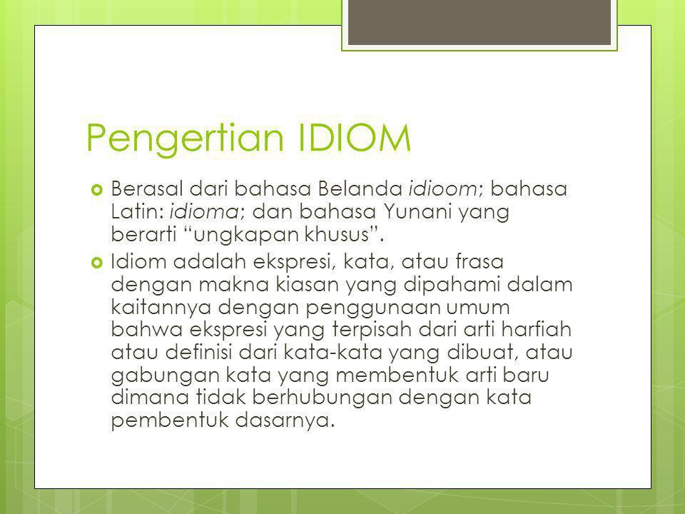 "Pengertian IDIOM  Berasal dari bahasa Belanda idioom; bahasa Latin: idioma; dan bahasa Yunani yang berarti ""ungkapan khusus"".  Idiom adalah ekspresi"