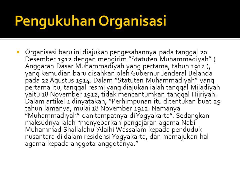  Organisasi baru ini diajukan pengesahannya pada tanggal 20 Desember 1912 dengan mengirim Statuten Muhammadiyah ( Anggaran Dasar Muhammadiyah yang pertama, tahun 1912 ), yang kemudian baru disahkan oleh Gubernur Jenderal Belanda pada 22 Agustus 1914.