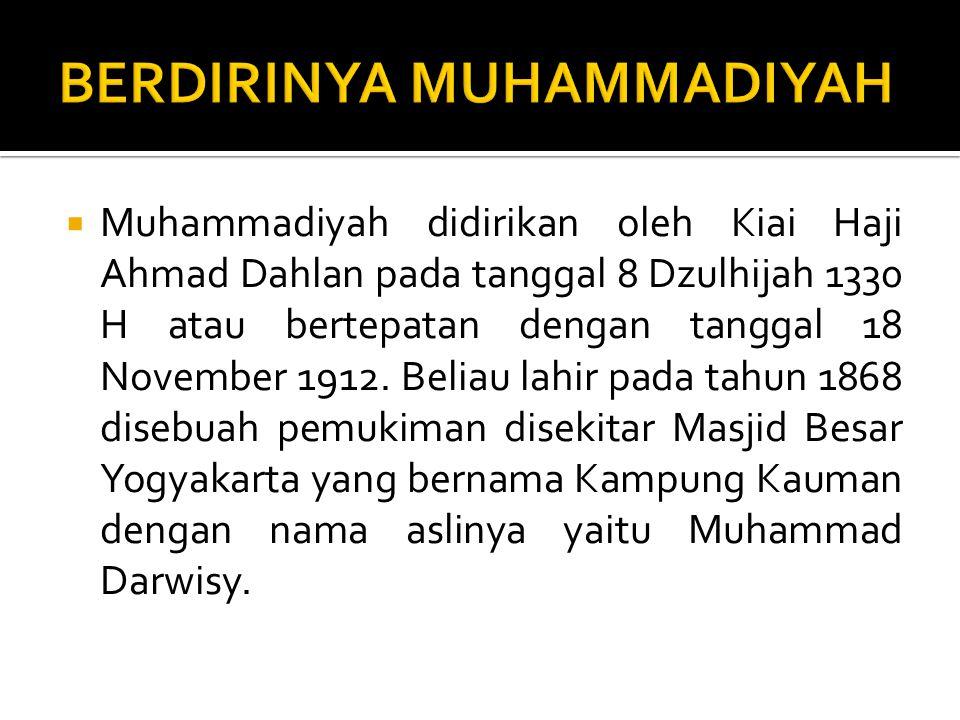  Muhammadiyah didirikan oleh Kiai Haji Ahmad Dahlan pada tanggal 8 Dzulhijah 1330 H atau bertepatan dengan tanggal 18 November 1912.