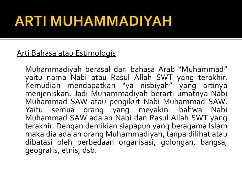 Arti Bahasa atau Estimologis Muhammadiyah berasal dari bahasa Arab Muhammad yaitu nama Nabi atau Rasul Allah SWT yang terakhir.