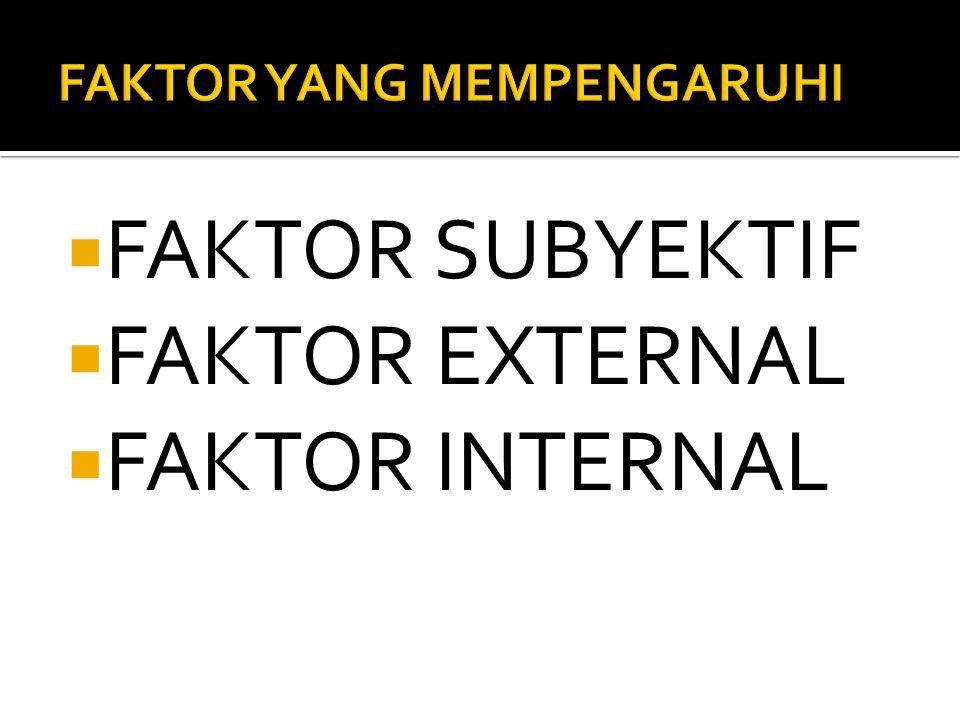  FAKTOR SUBYEKTIF  FAKTOR EXTERNAL  FAKTOR INTERNAL