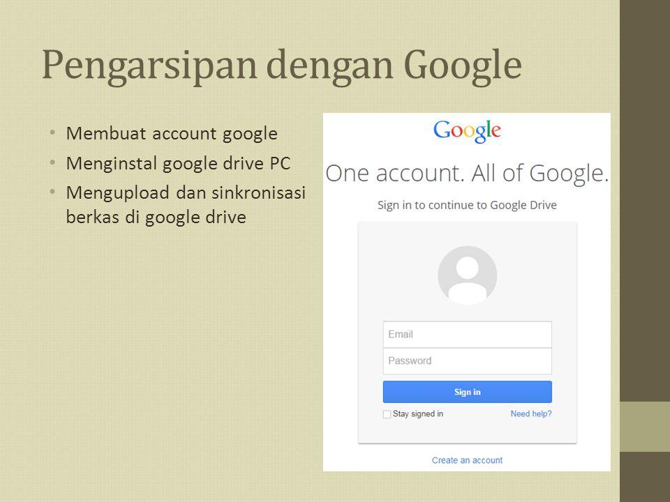 Pengarsipan dengan Google Membuat account google Menginstal google drive PC Mengupload dan sinkronisasi berkas di google drive