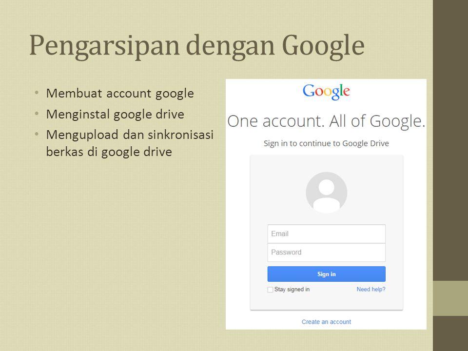 Pengarsipan dengan Google Membuat account google Menginstal google drive Mengupload dan sinkronisasi berkas di google drive