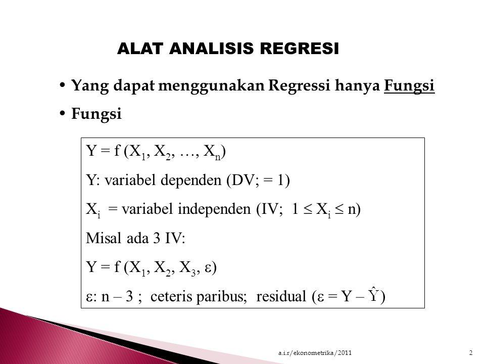 Yang dapat menggunakan Regressi hanya Fungsi Fungsi Y = f (X 1, X 2, …, X n ) Y: variabel dependen (DV; = 1) X i = variabel independen (IV; 1  X i  n) Misal ada 3 IV: Y = f (X 1, X 2, X 3,  )  : n – 3 ; ceteris paribus; residual (  = Y – ) ALAT ANALISIS REGRESI 2a.i.r/ekonometrika/2011