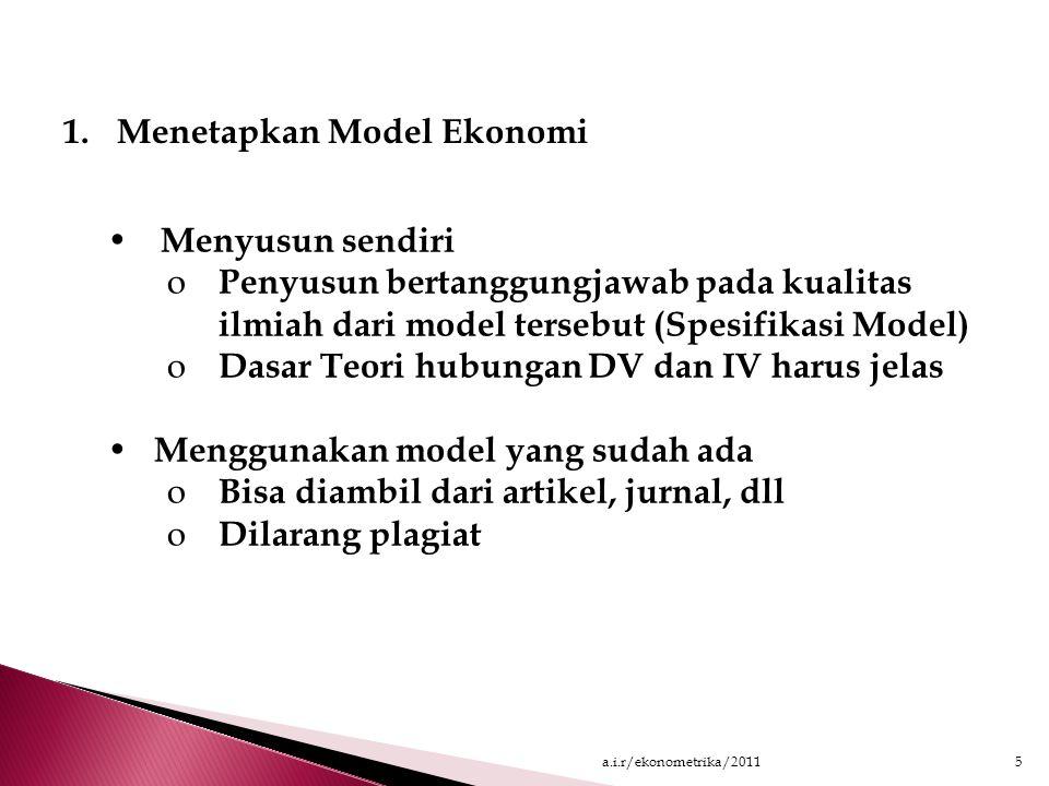 PROSEDUR ANALISIS REGRESI 1.Menetapkan Model Ekonomi Y = f (X 1, X 2, X 3, …,  ) 2.Menetapkan Hipotesa dan Menyusun Landasan Teori Hipotesa a.One tailH 0 :  i = 0 H A :  i > 0 atau  i < 0 b.Two tailH 0 :  i = 0 H A :  i  0 3.Mencari data A.Primair  Cross Section B.Secondair  Time Series 4.Membuat Scatter Plot 5.Memilih Model Regresi A.Linier B.Non-linier 7.Intepretasi hasil dan test diagnostik 6.Melakukan Regresi 4a.i.r/ekonometrika/2011
