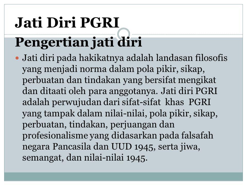 Jati Diri PGRI Pengertian jati diri Jati diri pada hakikatnya adalah landasan filosofis yang menjadi norma dalam pola pikir, sikap, perbuatan dan tindakan yang bersifat mengikat dan ditaati oleh para anggotanya.