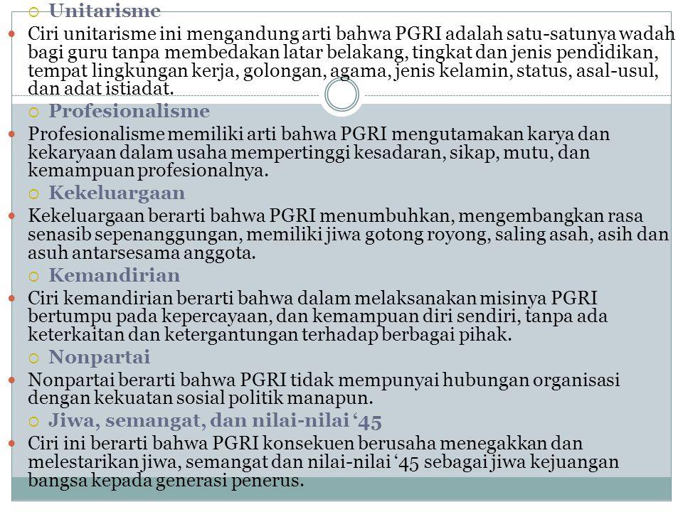  Unitarisme Ciri unitarisme ini mengandung arti bahwa PGRI adalah satu ‑ satunya wadah bagi guru tanpa membedakan latar belakang, tingkat dan jenis pendidikan, tempat lingkungan kerja, golongan, agama, jenis kelamin, status, asal ‑ usul, dan adat istiadat.