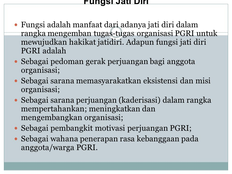 Fungsi Jati Diri Fungsi adalah manfaat dari adanya jati diri dalam rangka mengemban tugas ‑ tugas organisasi PGRI untuk mewujudkan hakikat jatidiri.