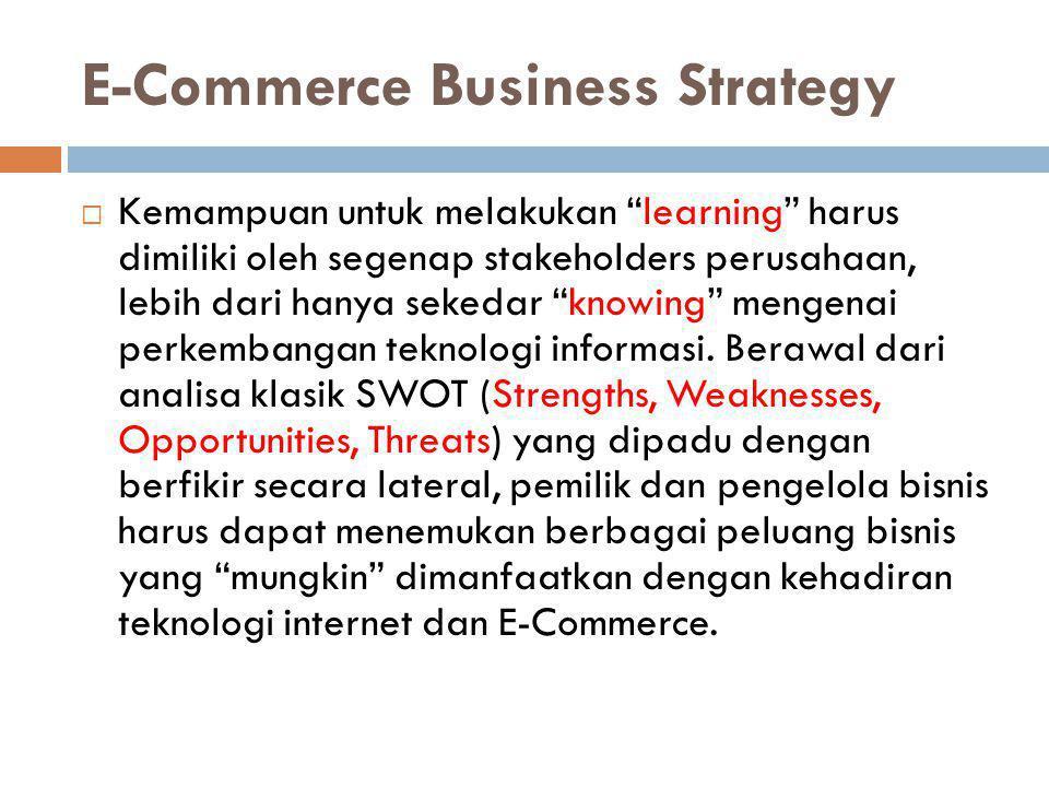 """E-Commerce Business Strategy  Kemampuan untuk melakukan """"learning"""" harus dimiliki oleh segenap stakeholders perusahaan, lebih dari hanya sekedar """"kno"""
