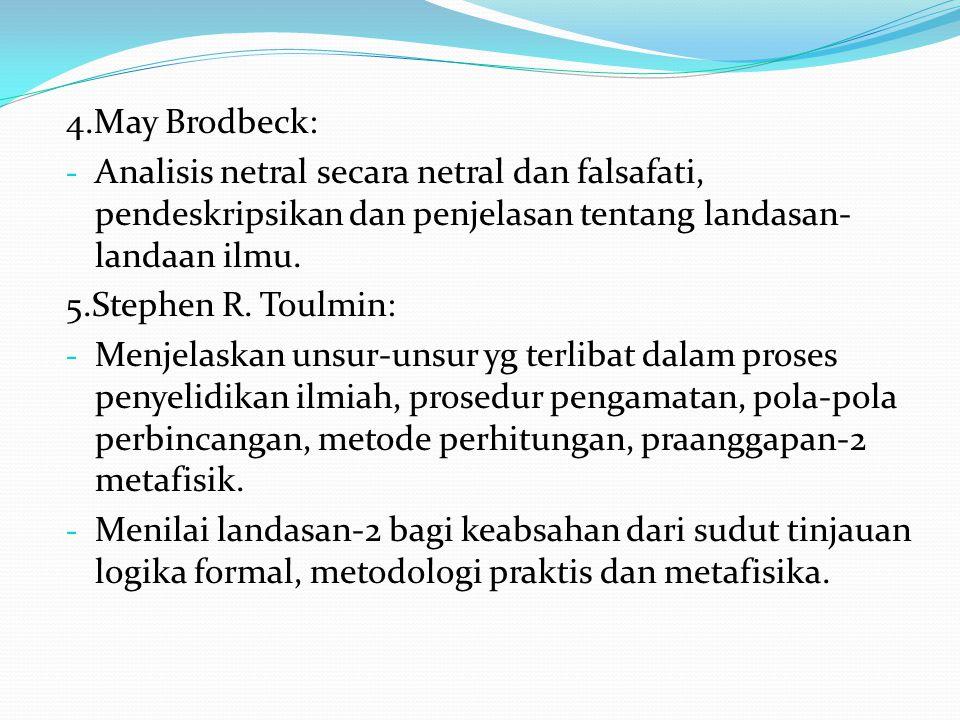 4.May Brodbeck: - Analisis netral secara netral dan falsafati, pendeskripsikan dan penjelasan tentang landasan- landaan ilmu. 5.Stephen R. Toulmin: -
