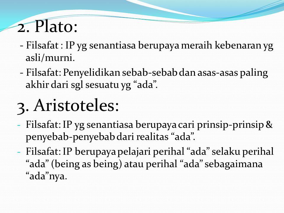 2. Plato: - Filsafat : IP yg senantiasa berupaya meraih kebenaran yg asli/murni. - Filsafat: Penyelidikan sebab-sebab dan asas-asas paling akhir dari