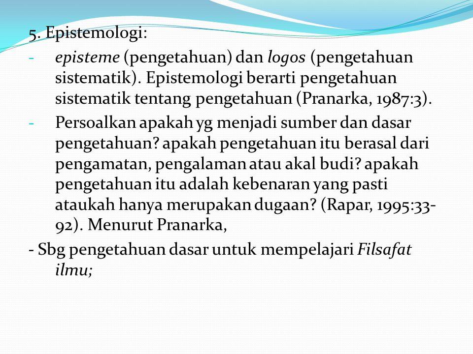 5. Epistemologi: - episteme (pengetahuan) dan logos (pengetahuan sistematik). Epistemologi berarti pengetahuan sistematik tentang pengetahuan (Pranark