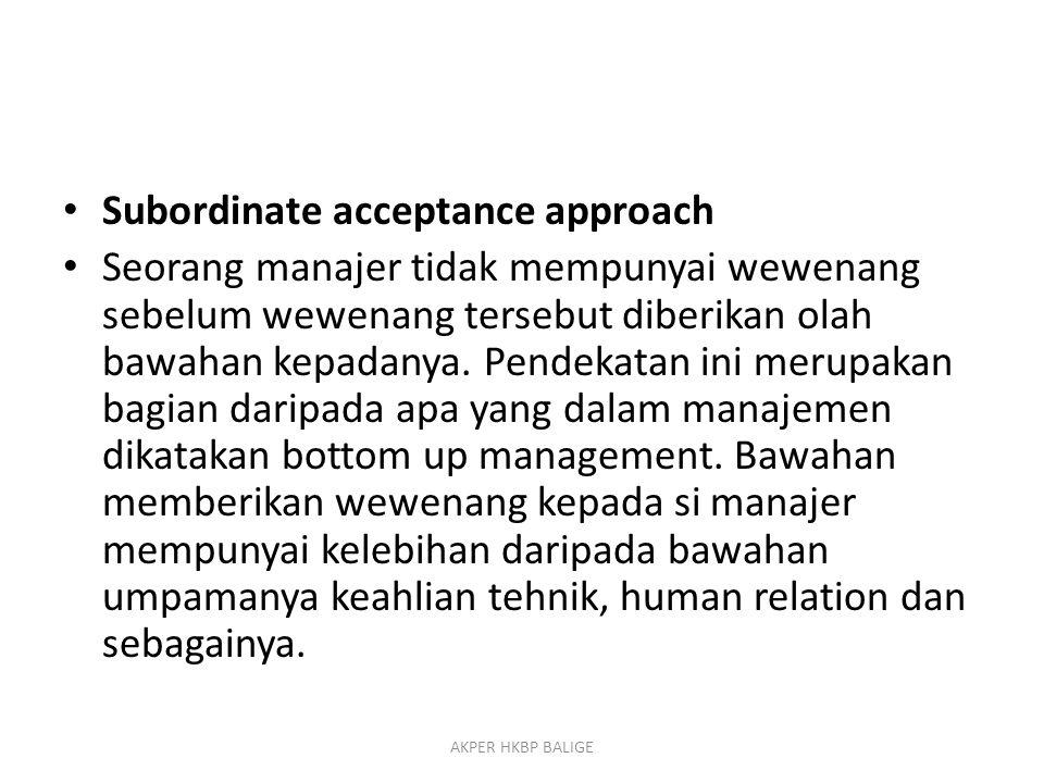 Subordinate acceptance approach Seorang manajer tidak mempunyai wewenang sebelum wewenang tersebut diberikan olah bawahan kepadanya. Pendekatan ini me