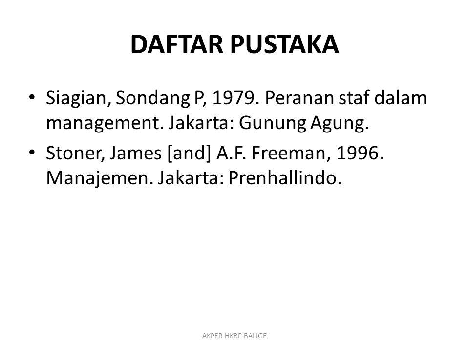 DAFTAR PUSTAKA Siagian, Sondang P, 1979. Peranan staf dalam management. Jakarta: Gunung Agung. Stoner, James [and] A.F. Freeman, 1996. Manajemen. Jaka