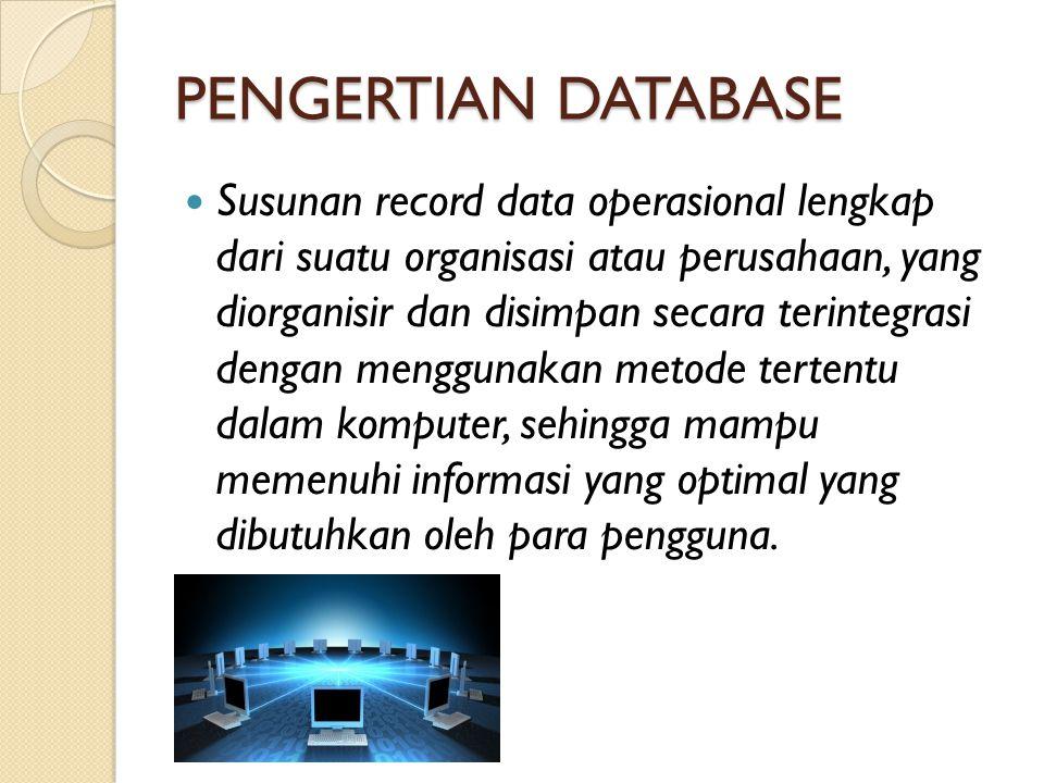 PENGERTIAN DATABASE Susunan record data operasional lengkap dari suatu organisasi atau perusahaan, yang diorganisir dan disimpan secara terintegrasi d