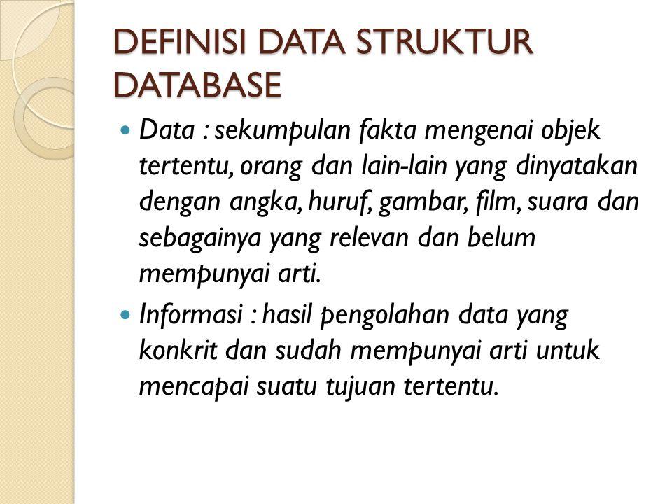 DEFINISI DATA STRUKTUR DATABASE Data : sekumpulan fakta mengenai objek tertentu, orang dan lain-lain yang dinyatakan dengan angka, huruf, gambar, film