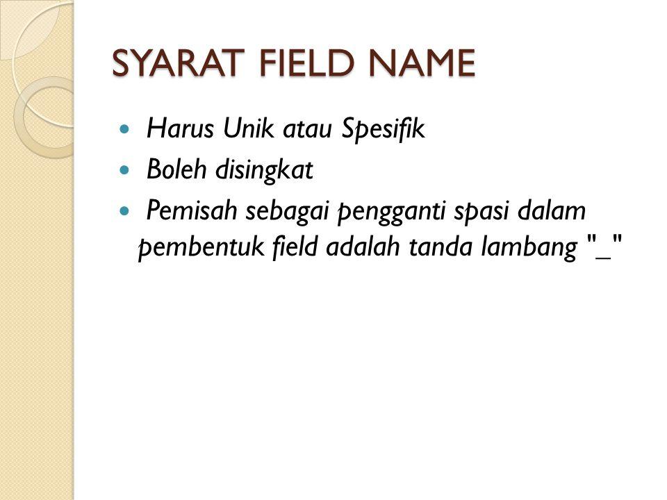 SYARAT FIELD NAME Harus Unik atau Spesifik Boleh disingkat Pemisah sebagai pengganti spasi dalam pembentuk field adalah tanda lambang