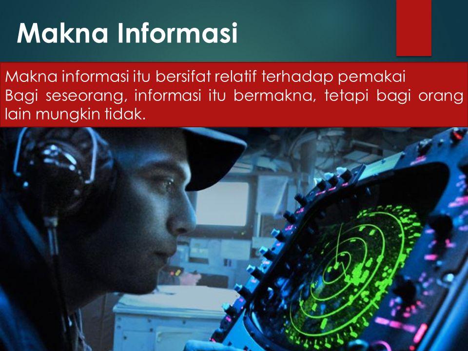 Makna Informasi Makna informasi itu bersifat relatif terhadap pemakai Bagi seseorang, informasi itu bermakna, tetapi bagi orang lain mungkin tidak.