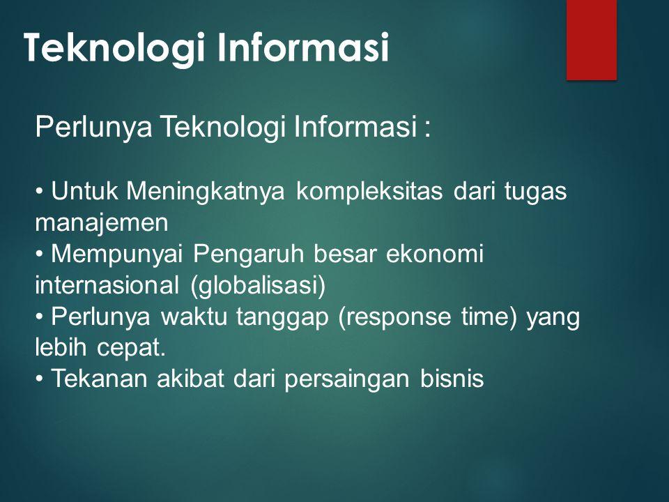 Teknologi Informasi Perlunya Teknologi Informasi : Untuk Meningkatnya kompleksitas dari tugas manajemen Mempunyai Pengaruh besar ekonomi internasional (globalisasi) Perlunya waktu tanggap (response time) yang lebih cepat.