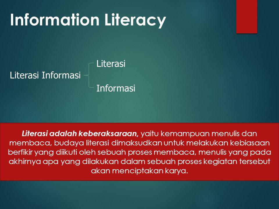 Information Literacy Literasi Informasi Literasi Informasi Literasi adalah keberaksaraan, yaitu kemampuan menulis dan membaca, budaya literasi dimaksudkan untuk melakukan kebiasaan berfikir yang diikuti oleh sebuah proses membaca, menulis yang pada akhirnya apa yang dilakukan dalam sebuah proses kegiatan tersebut akan menciptakan karya.