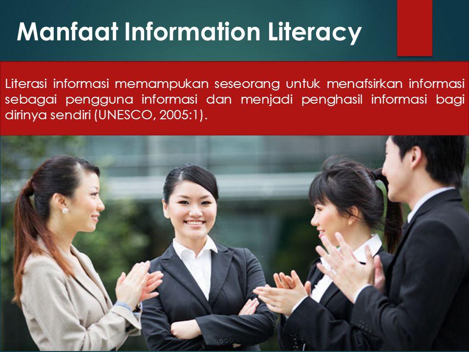 Manfaat Information Literacy Literasi informasi memampukan seseorang untuk menafsirkan informasi sebagai pengguna informasi dan menjadi penghasil informasi bagi dirinya sendiri (UNESCO, 2005:1).