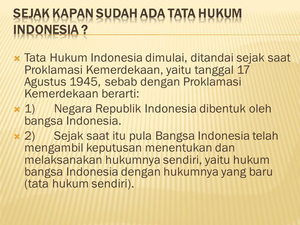  Tata Hukum Indonesia dimulai, ditandai sejak saat Proklamasi Kemerdekaan, yaitu tanggal 17 Agustus 1945, sebab dengan Proklamasi Kemerdekaan berarti