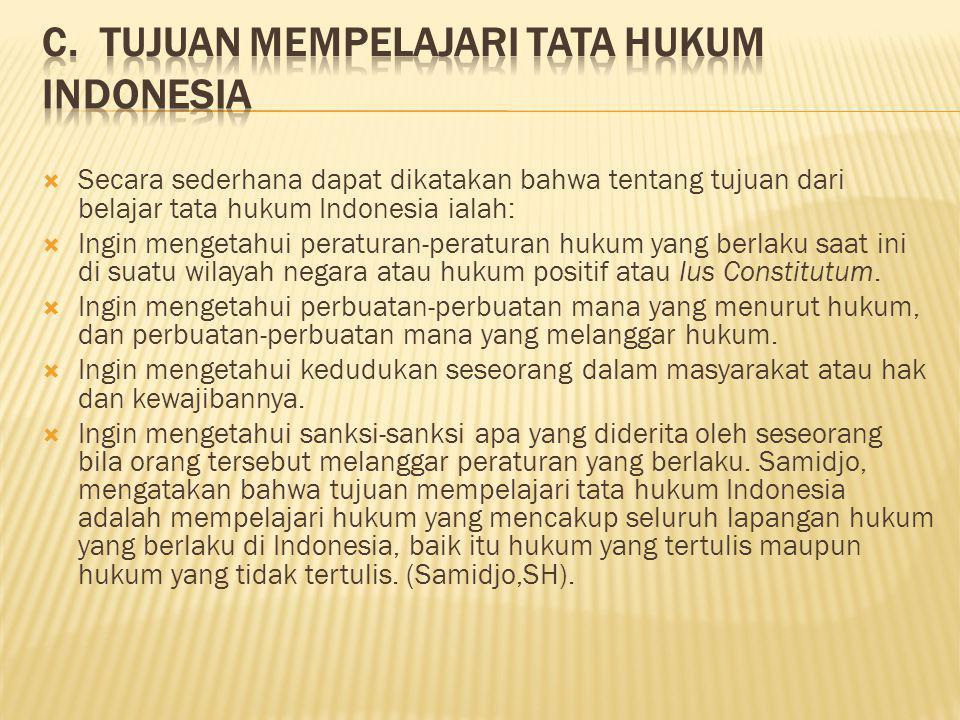  Secara sederhana dapat dikatakan bahwa tentang tujuan dari belajar tata hukum Indonesia ialah:  Ingin mengetahui peraturan-peraturan hukum yang ber