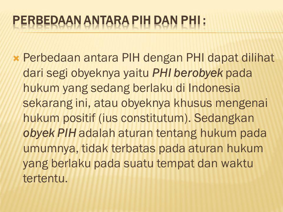  Perbedaan antara PIH dengan PHI dapat dilihat dari segi obyeknya yaitu PHI berobyek pada hukum yang sedang berlaku di Indonesia sekarang ini, atau o