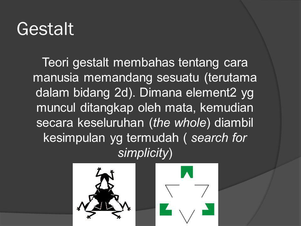 Gestalt Teori gestalt membahas tentang cara manusia memandang sesuatu (terutama dalam bidang 2d). Dimana element2 yg muncul ditangkap oleh mata, kemud