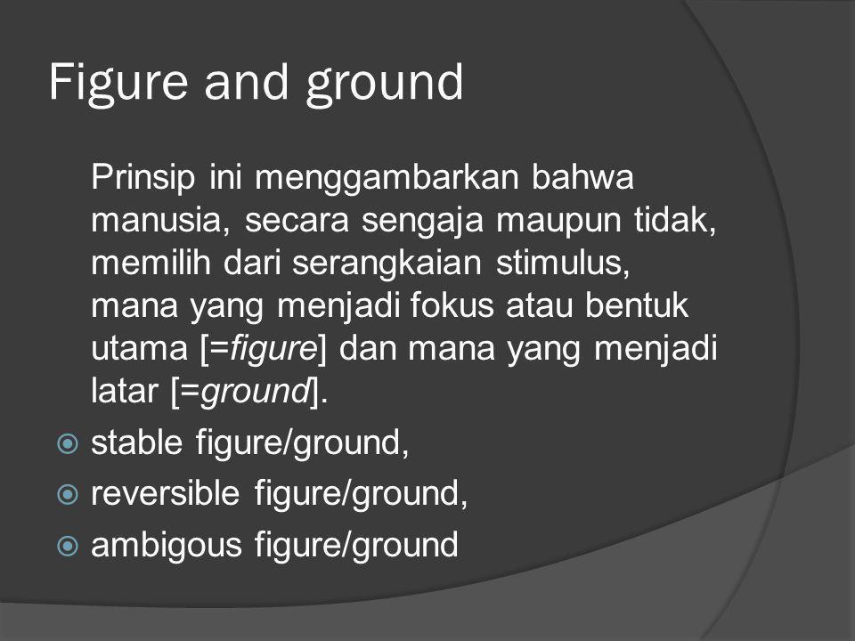 Figure and ground Prinsip ini menggambarkan bahwa manusia, secara sengaja maupun tidak, memilih dari serangkaian stimulus, mana yang menjadi fokus ata