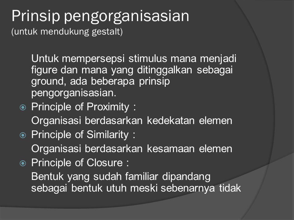 Prinsip pengorganisasian (untuk mendukung gestalt) Untuk mempersepsi stimulus mana menjadi figure dan mana yang ditinggalkan sebagai ground, ada beber